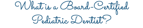 What is a Board-Certified Pediatric Dentist?